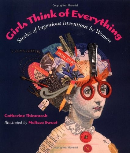 Girls Think of Everything: Stories of Ingenious Inventions by Women  By Catherine Thimmesh, Melissa Sweet