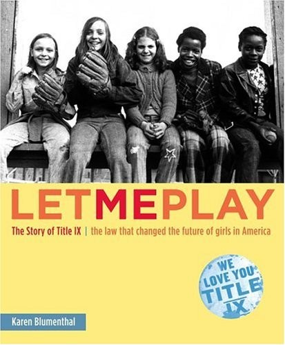 Let Me Play: The Story of Title IX: The Law That Changed the Future of Girls in America  By Karen Blumenthal